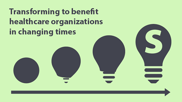 Transforming To Benefit Healthcare Organizations